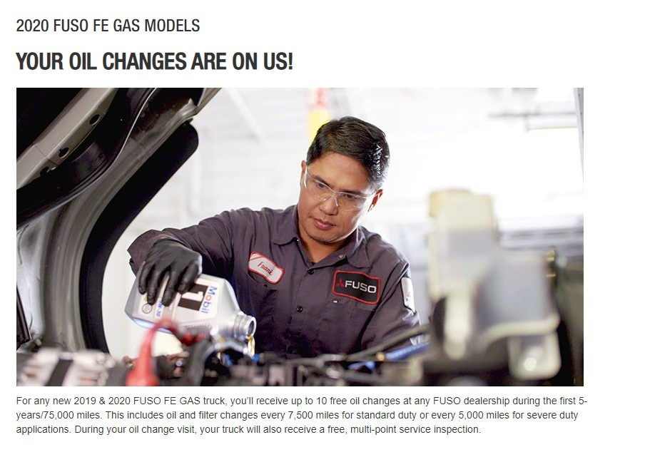 For any new 2019 & 2020 FUSO FE GAS truck, you'll receive up to 10 free oil changes at any FUSO dealership during the first 5-years/75,000 miles. This includes oil and filter changes every 7,500 miles for standard duty or every 5,000 miles for severe duty applications. During your oil change visit, your truck will also receive a free, multi-point service inspection.