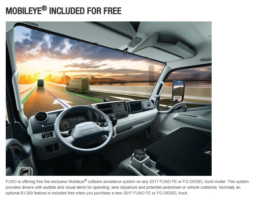 FUSO is offering free the exclusive Mobileye® collision avoidance system on any 2017 FUSO FE or FG DIESEL truck model. This system provides drivers with audible and visual alerts for speeding, lane departure and potential pedestrian or vehicle collisions. Normally an optional $1,000 feature is included free when you purchase a new 2017 FUSO FE or FG DIESEL truck.